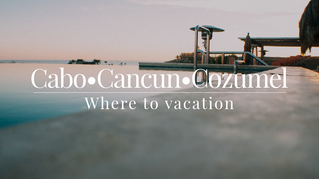 Cabo Cancun Cozumel: Where to vacation?